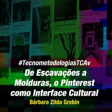 #TecnometodologiasTCAv: De Escavações a Molduras, o Pinterest como Interface Cultural