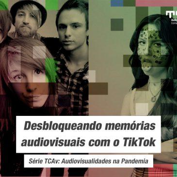 Audiovisualidades na Pandemia – Desbloqueando memórias audiovisuais com o TikTok.